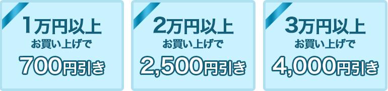 1万円以上お買い上げで700円引き、2万円以上で2,500円引き。3万円以上で4,000円引き!